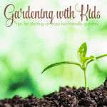 Gardening with Kids – Tips for Starting an Easy Kid-Friendly Garden